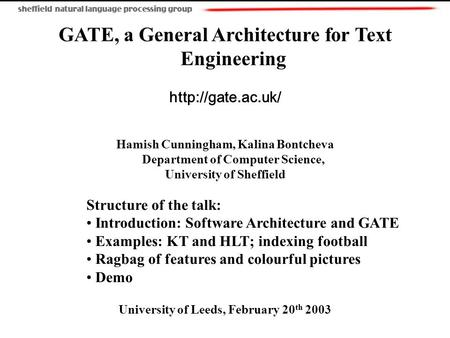 GATE, a General Architecture for Text Engineering  Hamish Cunningham, Kalina Bontcheva Department of Computer Science, University of.