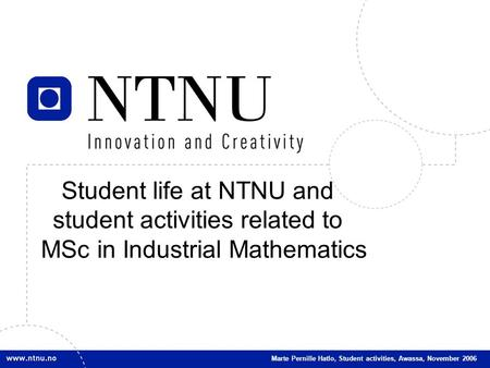 1 Student life at NTNU and student activities related to MSc in Industrial Mathematics Marte Pernille Hatlo, Student activities, Awassa, November 2006.