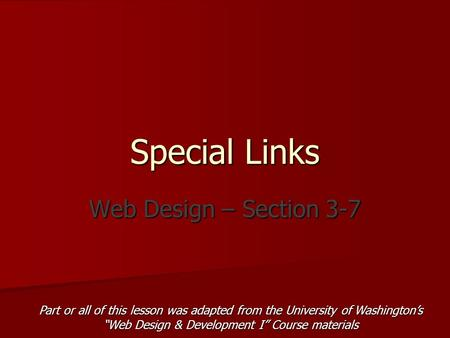 "Special Links Web Design – Section 3-7 Part or all of this lesson was adapted from the University of Washington's ""Web Design & Development I"" Course materials."