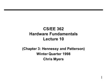 1 CS/EE 362 Hardware Fundamentals Lecture 10 (Chapter 3: Hennessy and Patterson) Winter Quarter 1998 Chris Myers.