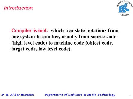D. M. Akbar Hussain: Department of Software & Media Technology 1 Compiler is tool: which translate notations from one system to another, usually from source.