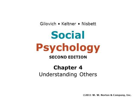 Chapter 4 Understanding Others ©2011 W. W. Norton & Company, Inc. Gilovich Keltner Nisbett Social Psychology SECOND EDITION.