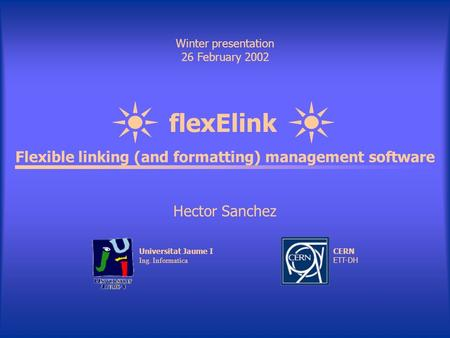 FlexElink Winter presentation 26 February 2002 Flexible linking (and formatting) management software Hector Sanchez Universitat Jaume I Ing. Informatica.