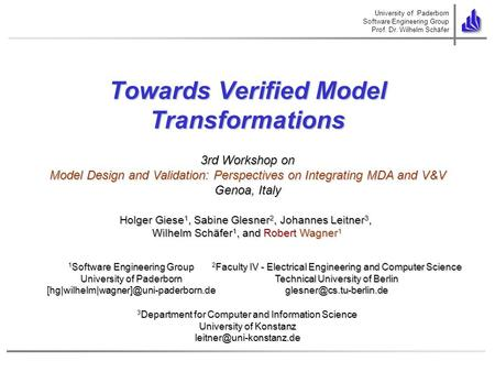 University of Paderborn Software Engineering Group Prof. Dr. Wilhelm Schäfer Towards Verified Model Transformations Holger Giese 1, Sabine Glesner 2, Johannes.