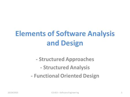 Elements of Software Analysis and Design - Structured Approaches - Structured Analysis - Functional Oriented Design 10/24/2015ICS 413 – Software Engineering1.