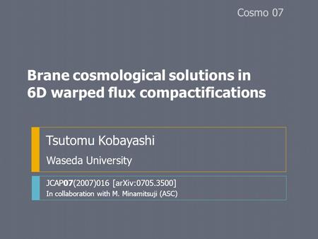 Brane cosmological solutions in 6D warped flux compactifications Tsutomu Kobayashi JCAP07(2007)016 [arXiv:0705.3500] In collaboration with M. Minamitsuji.