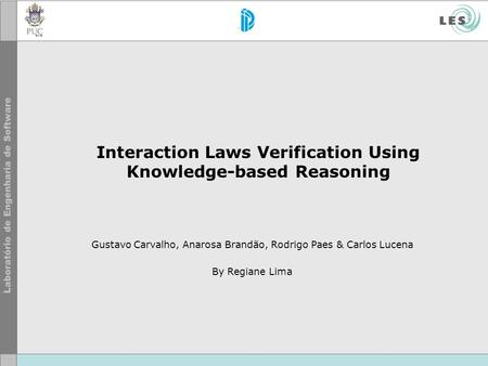 Interaction Laws Verification Using Knowledge-based Reasoning Gustavo Carvalho, Anarosa Brandão, Rodrigo Paes & Carlos Lucena By Regiane Lima.