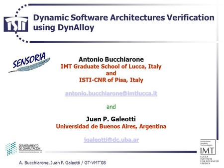 A. Bucchiarone, Juan P. Galeotti / GT-VMT'08 Dynamic Software Architectures Verification using DynAlloy Antonio Bucchiarone IMT Graduate School of Lucca,