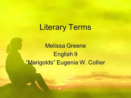"Literary Terms Melissa Greene English 9 ""Marigolds"" Eugenia W. Collier."