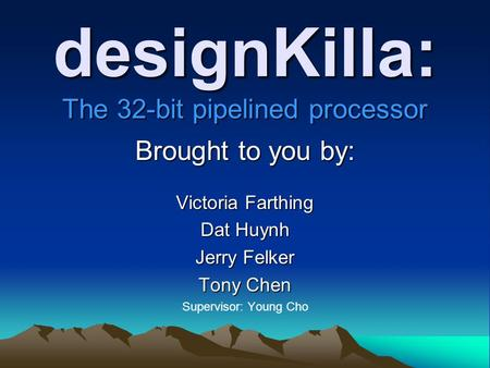 designKilla: The 32-bit pipelined processor Brought to you by: Victoria Farthing Dat Huynh Jerry Felker Tony Chen Supervisor: Young Cho.
