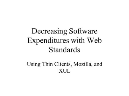 Decreasing Software Expenditures with Web Standards Using Thin Clients, Mozilla, and XUL.