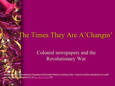 The Times They Are A'Changin' Colonial newspapers and the Revolutionary War Material property of the Arkansas Department of Education Distance Learning.