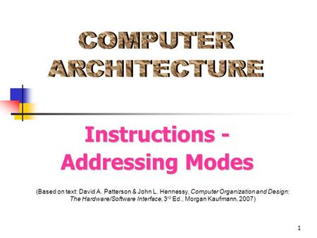 1 (Based on text: David A. Patterson & John L. Hennessy, Computer Organization and Design: The Hardware/Software Interface, 3 rd Ed., Morgan Kaufmann,