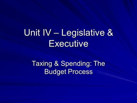 Unit IV – Legislative & Executive Taxing & Spending: The Budget Process.