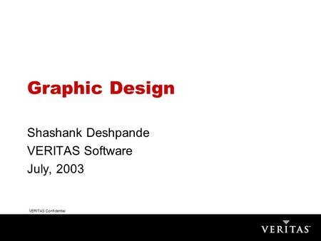 VERITAS Confidential Graphic Design Shashank Deshpande VERITAS Software July, 2003.