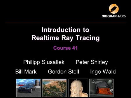 Introduction to Realtime Ray Tracing Course 41 Philipp Slusallek Peter Shirley Bill Mark Gordon Stoll Ingo Wald.