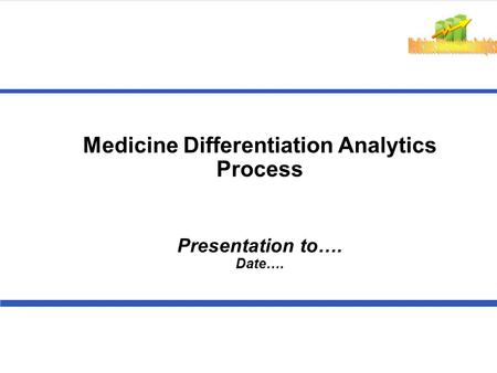 Medicine Differentiation Analytics Process Presentation to…. Date….