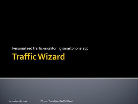 Personalized traffic-monitoring smartphone app November 28, 2011CS 410 - Team Blue - Traffic Wizard1.