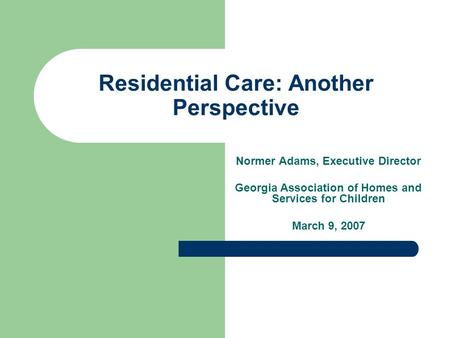 Residential Care: Another Perspective Normer Adams, Executive Director Georgia Association of Homes and Services for Children March 9, 2007.