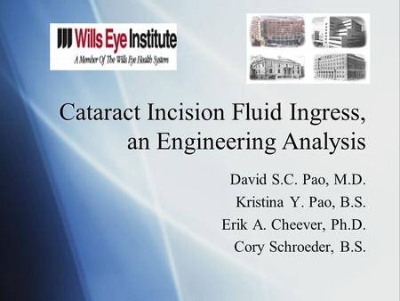 Cataract Incision Fluid Ingress, an Engineering Analysis David S.C. Pao, M.D. Kristina Y. Pao, B.S. Erik A. Cheever, Ph.D. Cory Schroeder, B.S. David S.C.