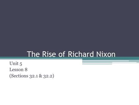 The Rise of Richard Nixon Unit 5 Lesson 8 (Sections 32.1 & 32.2)
