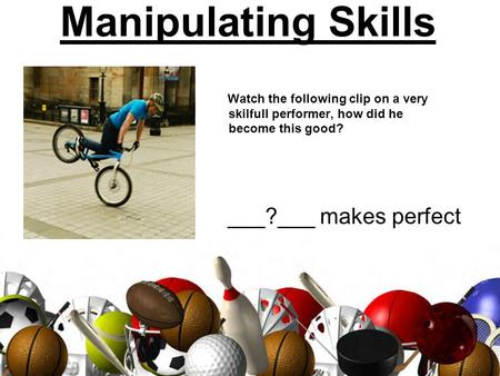 Manipulating Skills Watch the following clip on a very skilfull performer, how did he become this good? ___?___ makes perfect.
