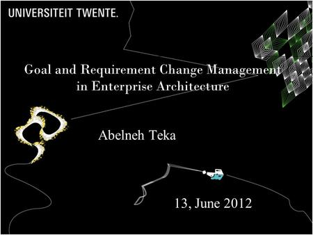 Goal and Requirement Change Management in Enterprise Architecture Abelneh Teka 13, June 2012.