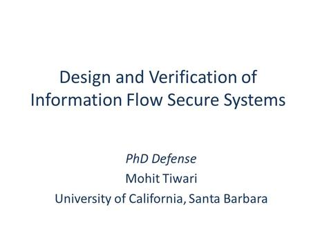 PhD Defense Mohit Tiwari University of California, Santa Barbara Design and Verification of Information Flow Secure Systems.