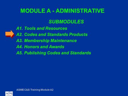 ASME C&S Training Module A2 MODULE A - ADMINISTRATIVE SUBMODULES A1. Tools and Resources A2. Codes and Standards Products A3. Membership Maintenance A4.