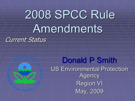 2008 SPCC Rule Amendments 2008 SPCC Rule Amendments Donald P Smith US Environmental Protection Agency Region VI May, 2009 Current Status.