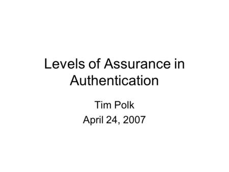 Levels of Assurance in Authentication Tim Polk April 24, 2007.