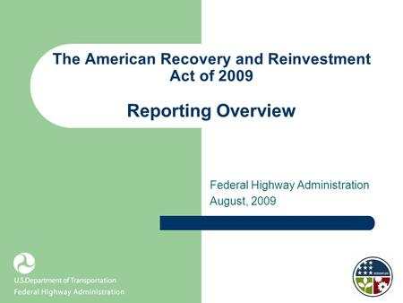The American Recovery and Reinvestment Act of 2009 Reporting Overview Federal Highway Administration August, 2009.