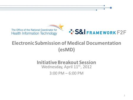 Electronic Submission of Medical Documentation (esMD) Initiative Breakout Session Wednesday, April 11 th, 2012 3:00 PM – 6:00 PM 1.