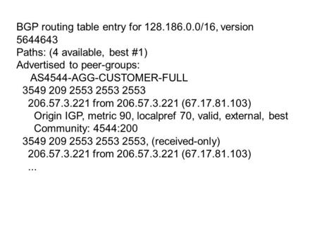 BGP routing table entry for 128.186.0.0/16, version 5644643 Paths: (4 available, best #1) Advertised to peer-groups: AS4544-AGG-CUSTOMER-FULL 3549 209.