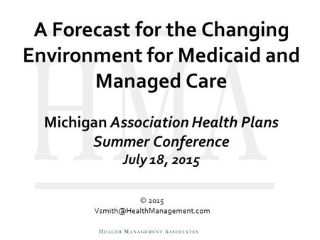 A Forecast for the Changing Environment for Medicaid and Managed Care Michigan Association Health Plans Summer Conference July 18, 2015 © 2015