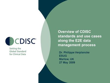 Overview of CDISC standards and use cases along the E2E data management process Dr. Philippe Verplancke ESUG Marlow, UK 27 May 2009.
