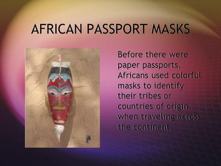 AFRICAN PASSPORT MASKS Before there were paper passports, Africans used colorful masks to identify their tribes or countries of origin when traveling across.