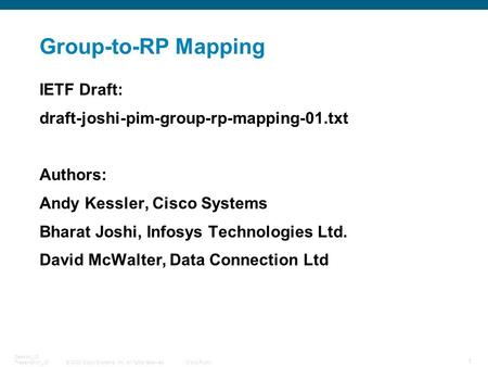© 2008 Cisco Systems, Inc. All rights reserved.Cisco Public 1 Session_ID Presentation_ID Group-to-RP Mapping IETF Draft: draft-joshi-pim-group-rp-mapping-01.txt.
