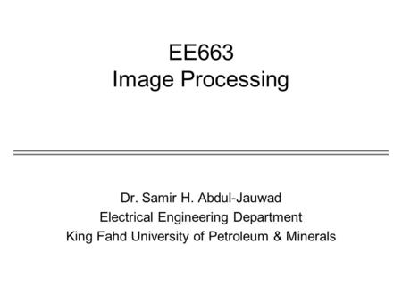 EE663 Image Processing Dr. Samir H. Abdul-Jauwad Electrical Engineering Department King Fahd University of Petroleum & Minerals.