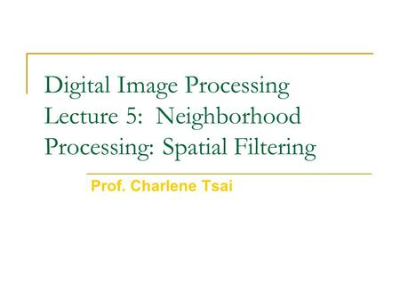 Digital Image Processing Lecture 5: Neighborhood Processing: Spatial Filtering Prof. Charlene Tsai.