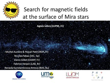 Search for magnetic fields at the surface of Mira stars Michel Aurière & Pascal Petit (IRAP, Fr) Nicolas Fabas (IAC, Sp) Denis Gillet (OAMP, Fr) Fabrice.