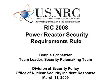RIC 2008 Power Reactor Security Requirements Rule Bonnie Schnetzler Team Leader, Security Rulemaking Team Division of Security Policy Office of Nuclear.