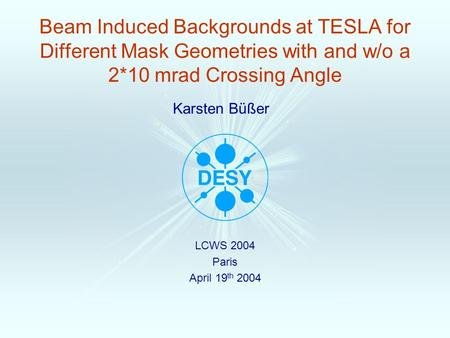 Karsten Büßer Beam Induced Backgrounds at TESLA for Different Mask Geometries with and w/o a 2*10 mrad Crossing Angle LCWS 2004 Paris April 19 th 2004.