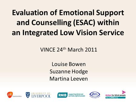 Evaluation of Emotional Support and Counselling (ESAC) within an Integrated Low Vision Service VINCE 24 th March 2011 Louise Bowen Suzanne Hodge Martina.