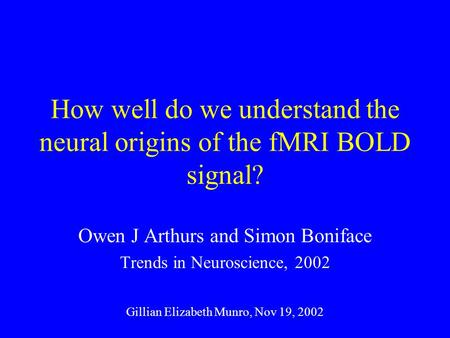 How well do we understand the neural origins of the fMRI BOLD signal? Owen J Arthurs and Simon Boniface Trends in Neuroscience, 2002 Gillian Elizabeth.