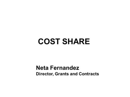 COST SHARE Neta Fernandez Director, Grants and Contracts.