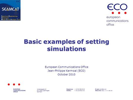 Basic examples of setting simulations European Communications Office Jean-Philippe Kermoal (ECO) October 2010 EUROPEAN COMMUNICATIONS OFFICE Nansensgade.