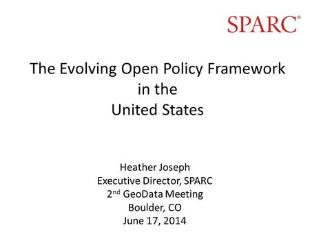 The Evolving Open Policy Framework in the United States Heather Joseph Executive Director, SPARC 2 nd GeoData Meeting Boulder, CO June 17, 2014.