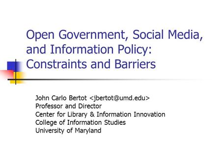 Open Government, Social Media, and Information Policy: Constraints and Barriers John Carlo Bertot Professor and Director Center for Library & Information.