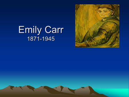 Emily Carr 1871-1945. Why was she famous? Had many jobs when most women did not work outside the home Painter Painted remote Native Villages Influenced.